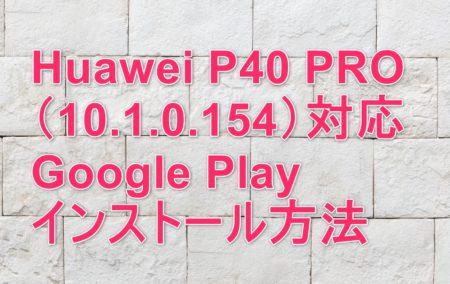 Huawei P40 PRO(10.1.0.154)対応のGoogle Play インストール方法