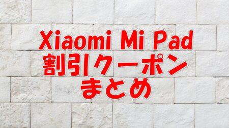 Xiaomi Mi Pad の割引クーポンまとめ情報