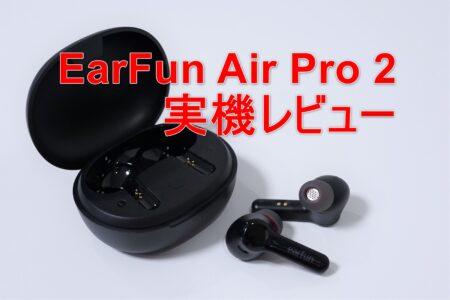 【クーポンで6,399円】EarFun Air Pro 2 レビュー 風切り音消去機能付きANCで通話ヘッドセットにもおすすめ